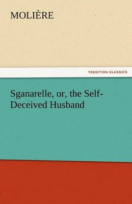 Sganarelle, Or, the Self-Deceived Husband (Paperback)