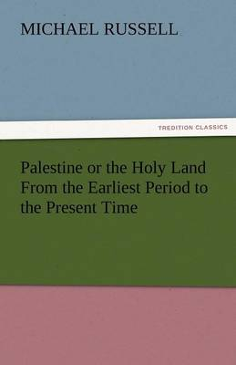 Palestine or the Holy Land from the Earliest Period to the Present Time (Paperback)