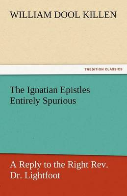 The Ignatian Epistles Entirely Spurious a Reply to the Right REV. Dr. Lightfoot (Paperback)