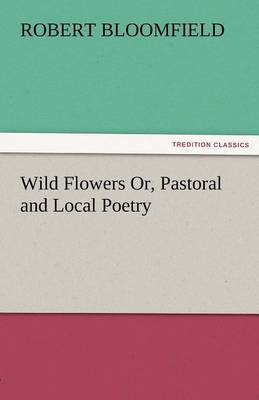Wild Flowers Or, Pastoral and Local Poetry (Paperback)