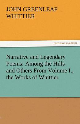Narrative and Legendary Poems: Among the Hills and Others from Volume I., the Works of Whittier (Paperback)