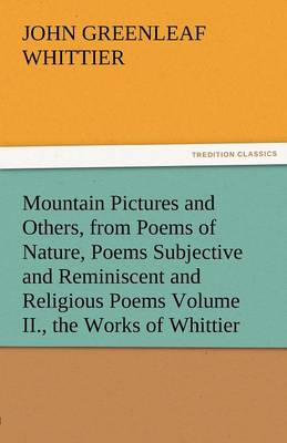 Mountain Pictures and Others, from Poems of Nature, Poems Subjective and Reminiscent and Religious Poems Volume II., the Works of Whittier (Paperback)