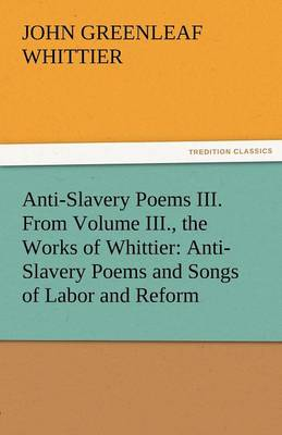 Anti-Slavery Poems III. from Volume III., the Works of Whittier: Anti-Slavery Poems and Songs of Labor and Reform (Paperback)