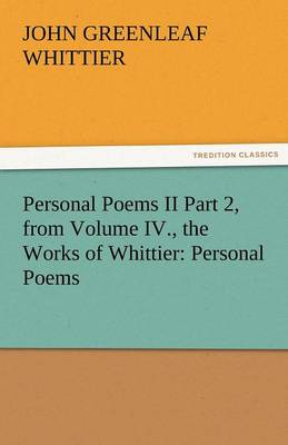 Personal Poems II Part 2, from Volume IV., the Works of Whittier: Personal Poems (Paperback)