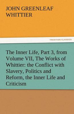 The Inner Life, Part 3, from Volume VII, the Works of Whittier: The Conflict with Slavery, Politics and Reform, the Inner Life and Criticism (Paperback)