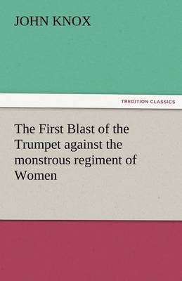 The First Blast of the Trumpet Against the Monstrous Regiment of Women (Paperback)