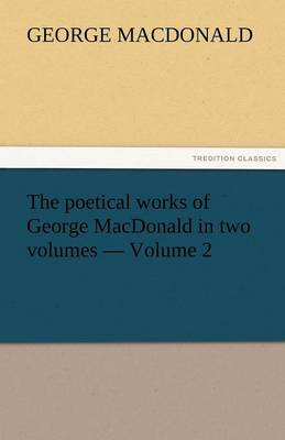 The Poetical Works of George MacDonald in Two Volumes - Volume 2 (Paperback)