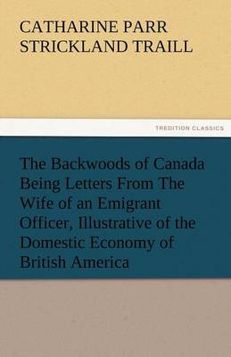 The Backwoods of Canada Being Letters from the Wife of an Emigrant Officer, Illustrative of the Domestic Economy of British America (Paperback)