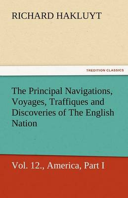 The Principal Navigations, Voyages, Traffiques, and Discoveries of the English Nation, Vol. XII., America, Part I. (Paperback)