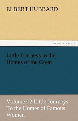 Little Journeys to the Homes of the Great - Volume 02 Little Journeys to the Homes of Famous Women (Paperback)