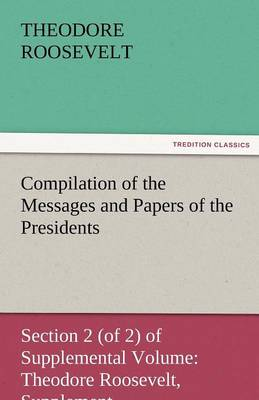 Compilation of the Messages and Papers of the Presidents Section 2 (of 2) of Supplemental Volume: Theodore Roosevelt, Supplement (Paperback)