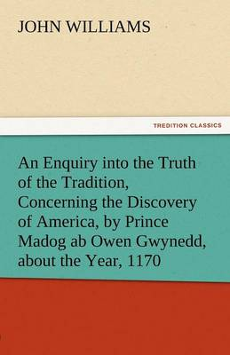 An Enquiry Into the Truth of the Tradition, Concerning the Discovery of America, by Prince Madog AB Owen Gwynedd, about the Year, 1170 (Paperback)