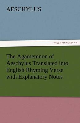 The Agamemnon of Aeschylus Translated Into English Rhyming Verse with Explanatory Notes (Paperback)