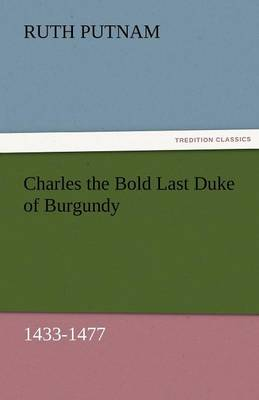 Charles the Bold Last Duke of Burgundy, 1433-1477 (Paperback)
