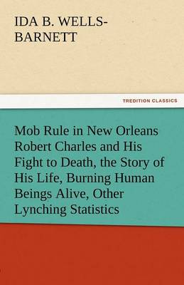 Mob Rule in New Orleans Robert Charles and His Fight to Death, the Story of His Life, Burning Human Beings Alive, Other Lynching Statistics (Paperback)
