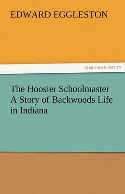 The Hoosier Schoolmaster a Story of Backwoods Life in Indiana (Paperback)