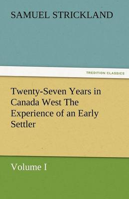 Twenty-Seven Years in Canada West the Experience of an Early Settler (Volume I) (Paperback)