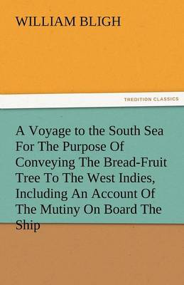 A Voyage to the South Sea for the Purpose of Conveying the Bread-Fruit Tree to the West Indies, Including an Account of the Mutiny on Board the Ship (Paperback)