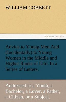 Advice to Young Men and (Incidentally) to Young Women in the Middle and Higher Ranks of Life. in a Series of Letters, Addressed to a Youth, a Bachelor (Paperback)