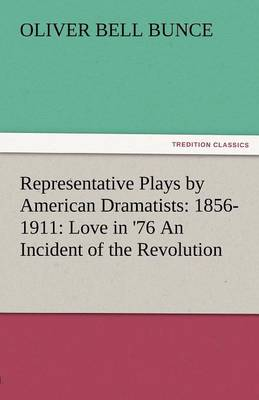 Representative Plays by American Dramatists: 1856-1911: Love in '76 an Incident of the Revolution (Paperback)