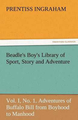 Beadle's Boy's Library of Sport, Story and Adventure, Vol. I, No. 1. Adventures of Buffalo Bill from Boyhood to Manhood (Paperback)