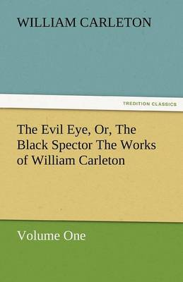 The Evil Eye, Or, the Black Spector the Works of William Carleton, Volume One (Paperback)