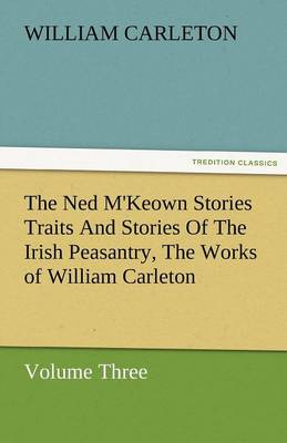 The Ned M'Keown Stories Traits and Stories of the Irish Peasantry, the Works of William Carleton, Volume Three (Paperback)