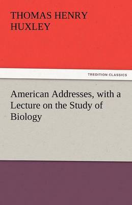 American Addresses, with a Lecture on the Study of Biology (Paperback)