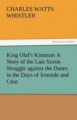 King Olaf's Kinsman a Story of the Last Saxon Struggle Against the Danes in the Days of Ironside and Cnut (Paperback)