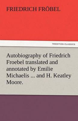 Autobiography of Friedrich Froebel Translated and Annotated by Emilie Michaelis ... and H. Keatley Moore. (Paperback)