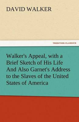Walker's Appeal, with a Brief Sketch of His Life and Also Garnet's Address to the Slaves of the United States of America (Paperback)
