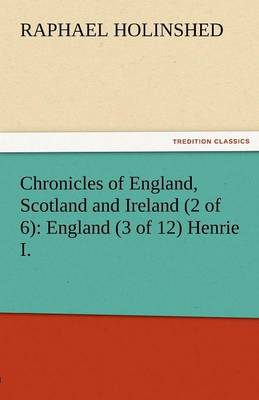 Chronicles of England, Scotland and Ireland (2 of 6): England (3 of 12) Henrie I. (Paperback)