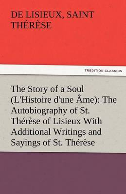 The Story of a Soul (L'Histoire D'Une AME): The Autobiography of St. Therese of Lisieux with Additional Writings and Sayings of St. Therese (Paperback)