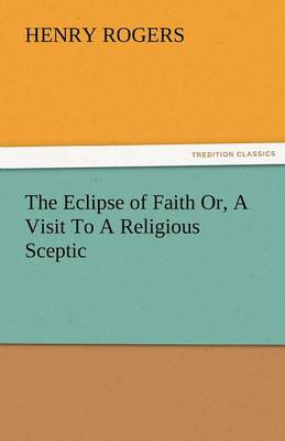 The Eclipse of Faith Or, a Visit to a Religious Sceptic (Paperback)