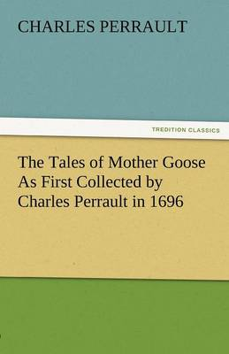 The Tales of Mother Goose as First Collected by Charles Perrault in 1696 (Paperback)