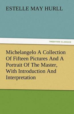 Michelangelo a Collection of Fifteen Pictures and a Portrait of the Master, with Introduction and Interpretation (Paperback)