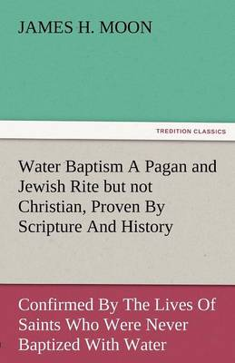 Water Baptism a Pagan and Jewish Rite But Not Christian, Proven by Scripture and History Confirmed by the Lives of Saints Who Were Never Baptized with (Paperback)
