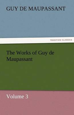 The Works of Guy de Maupassant, Volume 3 (Paperback)