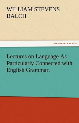 Lectures on Language as Particularly Connected with English Grammar. (Paperback)