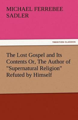 The Lost Gospel and Its Contents Or, the Author of Supernatural Religion Refuted by Himself (Paperback)