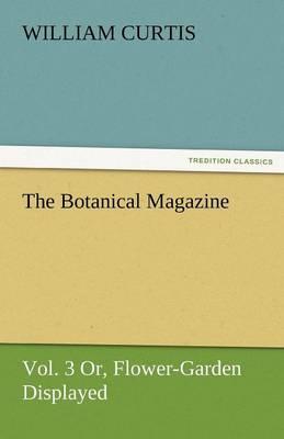 The Botanical Magazine, Vol. 3 Or, Flower-Garden Displayed (Paperback)