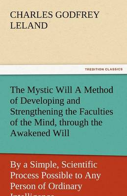 The Mystic Will a Method of Developing and Strengthening the Faculties of the Mind, Through the Awakened Will, by a Simple, Scientific Process Possibl (Paperback)