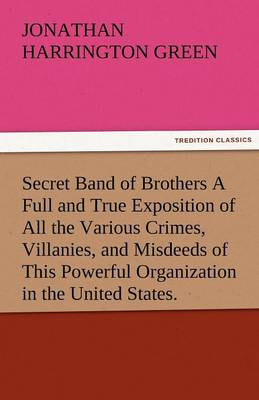 Secret Band of Brothers a Full and True Exposition of All the Various Crimes, Villanies, and Misdeeds of This Powerful Organization in the United Stat (Paperback)