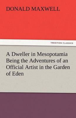 A Dweller in Mesopotamia Being the Adventures of an Official Artist in the Garden of Eden (Paperback)
