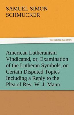 American Lutheranism Vindicated, Or, Examination of the Lutheran Symbols, on Certain Disputed Topics Including a Reply to the Plea of REV. W. J. Mann (Paperback)