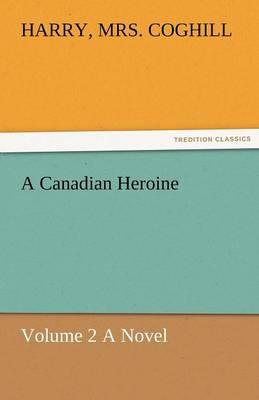 A Canadian Heroine, Volume 2 a Novel (Paperback)