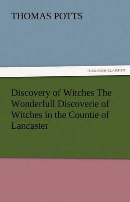 Discovery of Witches the Wonderfull Discoverie of Witches in the Countie of Lancaster (Paperback)