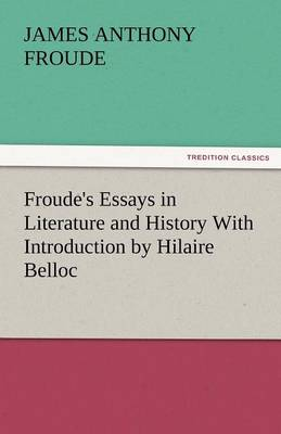 Froude's Essays in Literature and History with Introduction by Hilaire Belloc (Paperback)