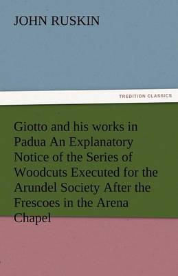 Giotto and His Works in Padua an Explanatory Notice of the Series of Woodcuts Executed for the Arundel Society After the Frescoes in the Arena Chapel (Paperback)