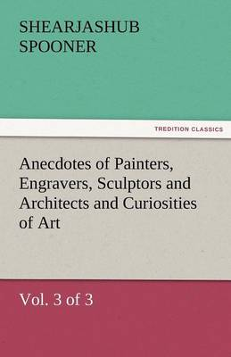 Anecdotes of Painters, Engravers, Sculptors and Architects and Curiosities of Art (Vol. 3 of 3) (Paperback)